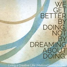 We get better by doing, not by dreaming about doing. So don't just sit there -- do something! - Living A Creative Life