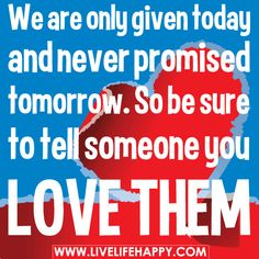 We are only given today and never promised tomorrow. So be sure to tell someone you love them.