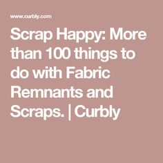 Scrap Happy: More than 100 things to do with Fabric Remnants and Scraps. | Curbly