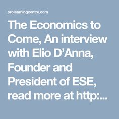 The Economics to Come, An interview with Elio D'Anna, Founder and President of ESE, read more at http://prsync.com/ggmedia/the-economics-to-come-an-interview-with-elio-danna-founder-and-president-of-ese-1419751/
