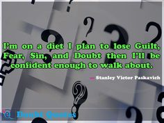 I'm on a diet I plan to lose Guilt, Fear, Sin, and Doubt then I'll be confident enough to walk about.