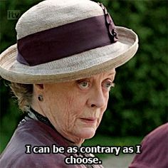"""I'm a woman, Mary. I can be as contrary as I choose.""-Granny, Downton Abbey"
