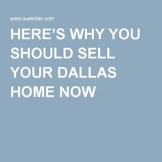 HERE'S WHY YOU SHOULD SELL YOUR DALLAS HOME NOW  www.SueKrider.com