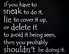 If you have to sneak to do it, lie to cover it up, or delete it so it won't be seen, so probably shouldn't be doing it.