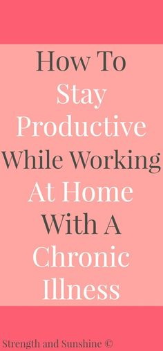 """How To Stay Productive While Working At Home With A Chronic Illness 