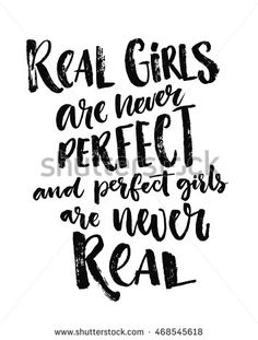 Real girls are never perfect, and perfect girls are never real. Fun saying about woman and relationship, body positive quote
