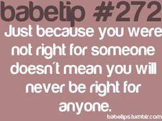 Just because you were not right for someone doesn't mean you will never be right for anyone.