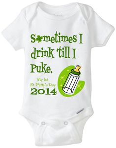 Patrick's Day Onesuit: Sometimes I drink 'till I puke - My St. Patty's Day 2014 shirt with Clover / Shamrock now in Preemie Size Cute Babies, Baby Kids, Baby Boy, St Pattys, St Patricks Day, Saint Patricks, New Baby Gifts, Our Baby, Baby Fever