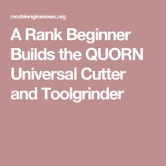 A Rank Beginner Builds the QUORN Universal Cutter and Toolgrinder