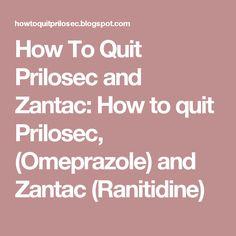 How To Quit Prilosec and Zantac: How to quit Prilosec, (Omeprazole) and Zantac (Ranitidine)