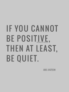 If you can not be positive, then at least be quiet.
