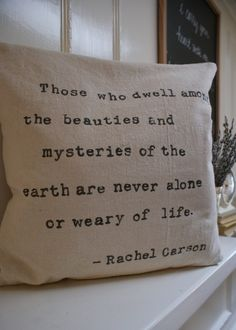 """""""Those whole dwell among the beauties and mysteries of the earth are never alone or weary of life."""""""