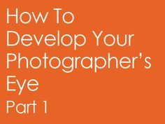 How To Develop Your Photographer's Eye | Part 1