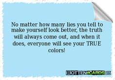 No matter how many lies you tell to make yourself look better, the truth will always come out, and when it does, everyone will see your TRUE colors! Great Quotes, Quotes To Live By, Me Quotes, Inspirational Quotes, Feeling Sorry For Yourself, Make It Yourself, Quotes About Everything, Truth Hurts, Narcissistic Abuse