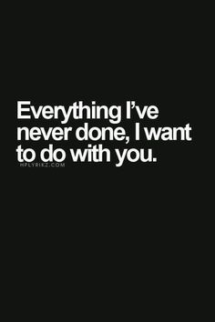 Everything I've never done, I want to do with you..