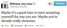 """""""Maybe it's a good time to start accepting yourself the way you are. Maybe you're already really awesome."""" -Bethany Joy Lenz"""