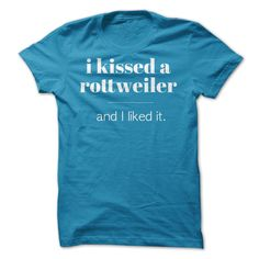 I Kissed a Rottweiler...Hoodie or T-Shirt. Click here to see>> www.sunfrogshirts.com/Pets/I-Kissed-a-Rottweiler-and-I-liked-it-sapphire-ladies.html?3618&PinDNs