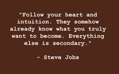 """""""Follow your heart and intuition. They somehow already know what you truly want to become. Everything else is secondary."""" -Steve Jobs #Quote #SteveJobs"""