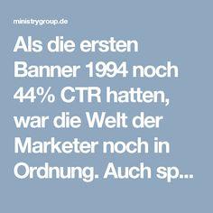 Als die ersten Banner 1994 noch 44% CTR hatten, war die Welt der Marketer noch in Ordnung. Auch später, als die Klickraten in den Keller gingen, konnten immer wieder neue Formate für einen Aufschwung sorgen weiterlesen im Blog: http://ministrygroup.de/blog/eine-neue-aera-fuer-banner-marketing/