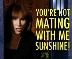 You're not mating with me, Sunshine! Ahhhh Donna....