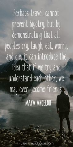 Perhaps travel cannot prevent bigotry, but by demonstrating that all peoples cry, laugh, eat, worry, and die, it can introduce the idea that if we try and and understand each other, we may even become friends.