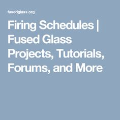 Firing Schedules   Fused Glass Projects, Tutorials, Forums, and More