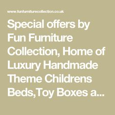 Special offers by Fun Furniture Collection, Home of  Luxury Handmade Theme Childrens Beds,Toy Boxes and Storage
