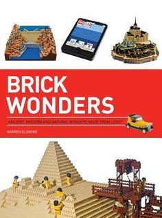 Brick Wonders: Ancient, Modern, and Natural Wonders Made from Lego by Warren Elsmore