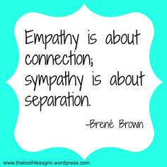 Empathy is about connection; sympathy is about separation. Brene Brown