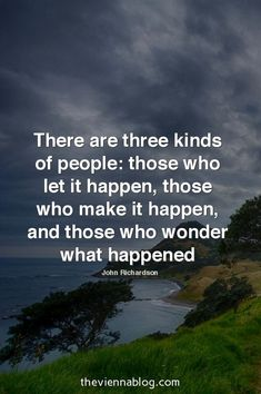 There are three kinds of people: those who let it happen, those who make it happen, and those who wonder what happened.