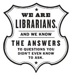 Ask a librarian!  Oh, do we know answers, if someone would just ask!
