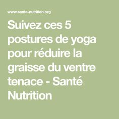 Suivez ces 5 postures de yoga pour réduire la graisse du ventre tenace - Santé Nutrition