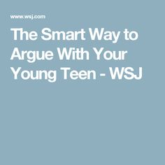 The Smart Way to Argue With Your Young Teen - WSJ