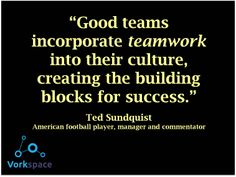 Good teams incorporate teamwork into their culture, creating the building blocks for success. -- Ted Sundquist