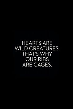 Hearts are wild creatures, that's why our ribs are cages. I want this tattooed on my ribs in the near future.