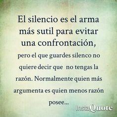 El Silencio es el arma mas sutil para evitar una confrontación, pero el que guardes silencio no quiere decir que no tengas la razón.  Normalmente quien mas argumenta es quien menos razón posee ...