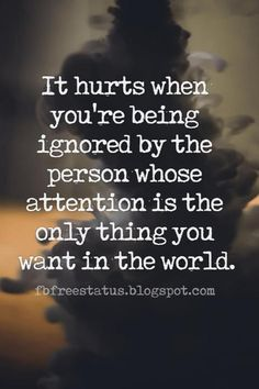 Quotes About Heartbroken, It hurts when you're being ignored by the person whose attention is the only thing you want in the world.
