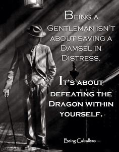 Being a Gentleman isn't about saving a Damsel in Distress. It's about defeating the Dragon within yourself. -Being Caballero- Short article on the importance of self-discipline. Great Quotes, Quotes To Live By, Me Quotes, Motivational Quotes, Inspirational Quotes, Qoutes, Couple Quotes, Famous Quotes, Der Gentleman