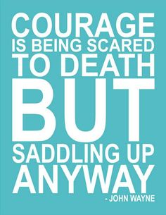 Courage is being scared to death but saddling up anyway.