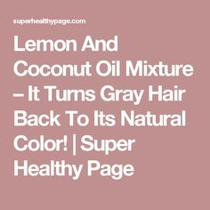 Lemon And Coconut Oil Mixture – It Turns Gray Hair Back To Its Natural Color! | Super Healthy Page