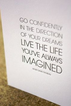 """Go confidently in the direction of your dreams. Live the life you've always imagined"" ~Henry David Thoreau"