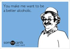 Funny Drinking Ecard: You make me want to be a better alcoholic.