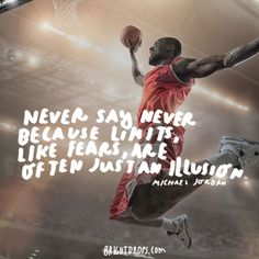 """""""Never say never because limits, like fears, are often just an illusion."""" - Michael Jordan"""