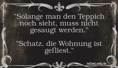 """""""Solange man den Teppich noch sieht, muss nicht gesaugt werden.""""  """"Schatz, die Wohnung ist gefliest."""" ... gefunden auf https://www.istdaslustig.de/spruch/1578 #lustig #sprüche #fun #spass"""