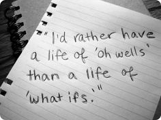 "Id rather have a life of ""oh wells"" than an life of ""what ifs"" [Fuck yes. No regrets]"