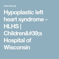 Hypoplastic left heart syndrome - HLHS | Children's Hospital of Wisconsin