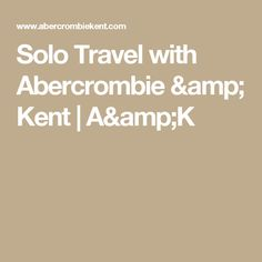 Solo Travel with Abercrombie & Kent   A&K