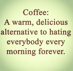 Coffee: A warm delicious alternative to hating everybody every morning forever. -- Um Yes So True!! Can i get an Amen!?!?