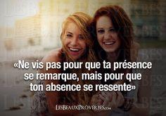 «Ne vis pas pour que ta présence se remarque, mais pour que ton absence se ressente»
