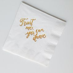 Trust Me You Can Dance Gold Foiled Napkins by LHCalligraphy, $66 for set of 100. Cheaper than custom beverage napkins, and better!